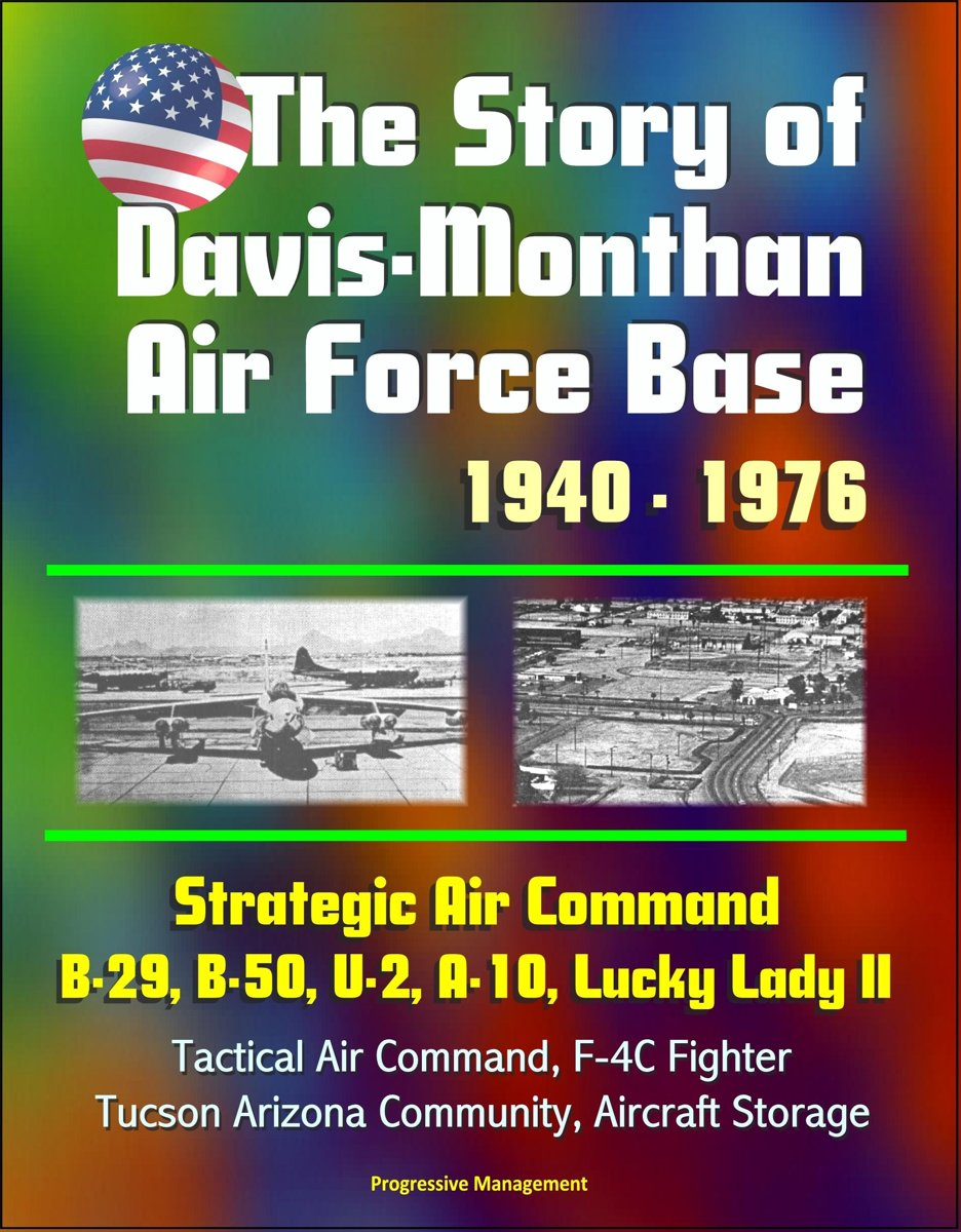 The Story of Davis-Monthan Air Force Base 1940: 1976, Strategic Air Command, B-29, B-50, U-2, A-10, Lucky Lady II, Tactical Air Command, F-4C Fighter, Tucson Arizona Community, Aircraft Stora
