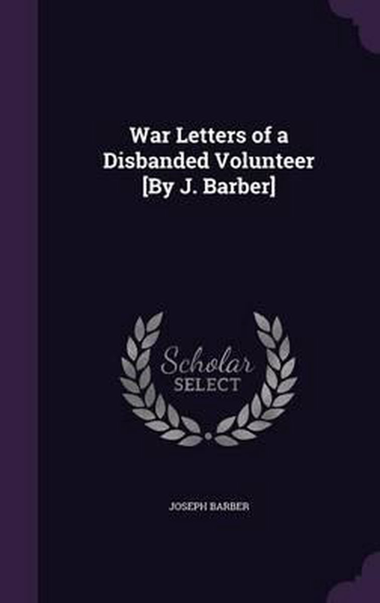 War Letters of a Disbanded Volunteer [By J. Barber]