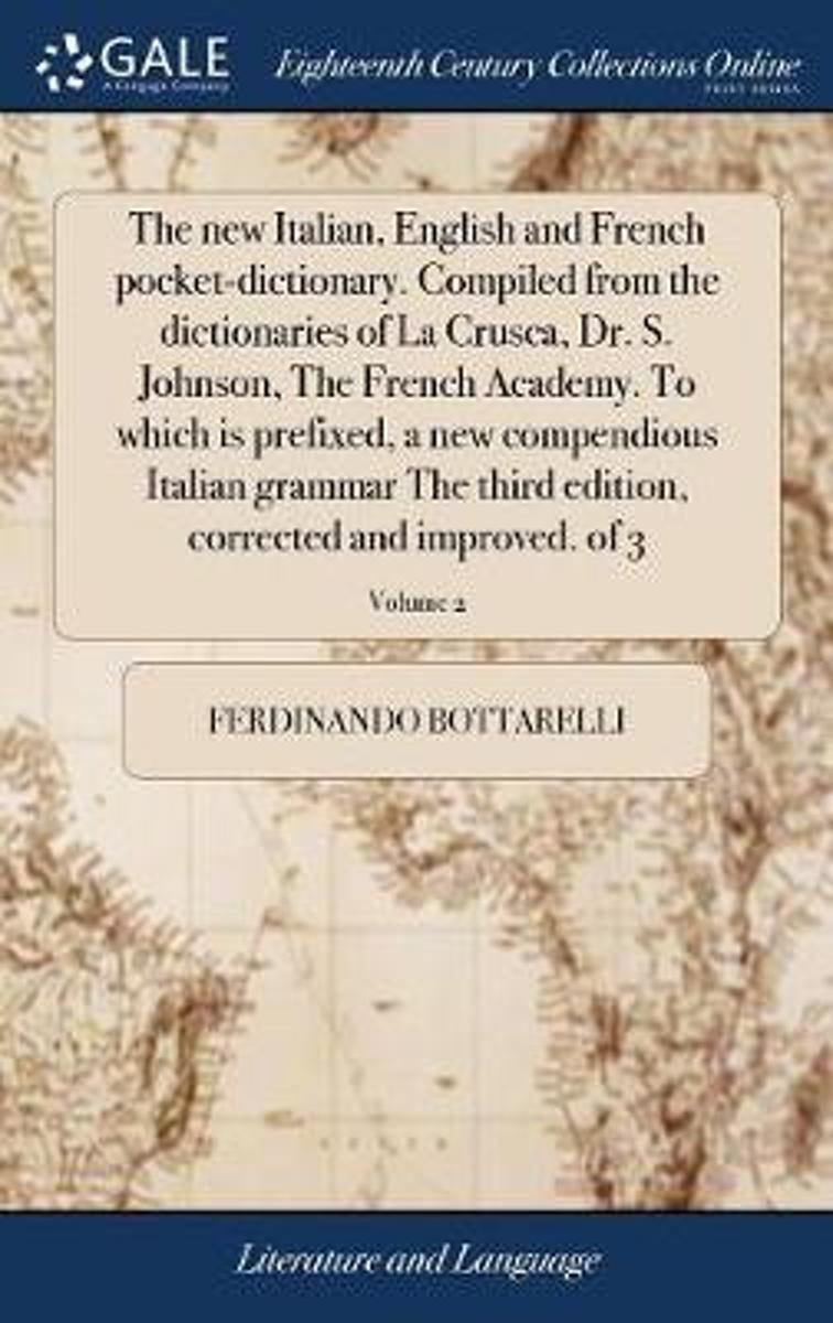 The New Italian, English and French Pocket-Dictionary. Compiled from the Dictionaries of La Crusca, Dr. S. Johnson, the French Academy. to Which Is Prefixed, a New Compendious Italian Grammar