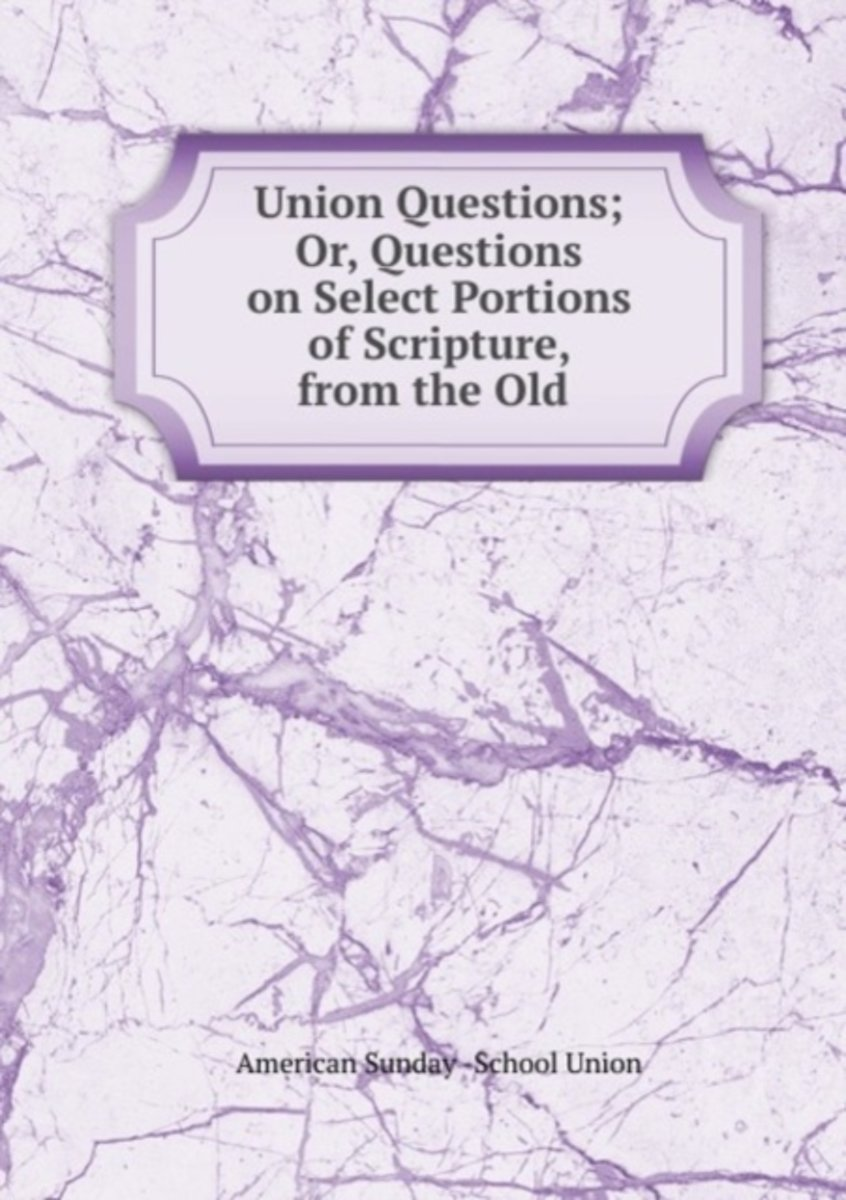 Union Questions; Or, Questions on Select Portions of Scripture, from the Old .