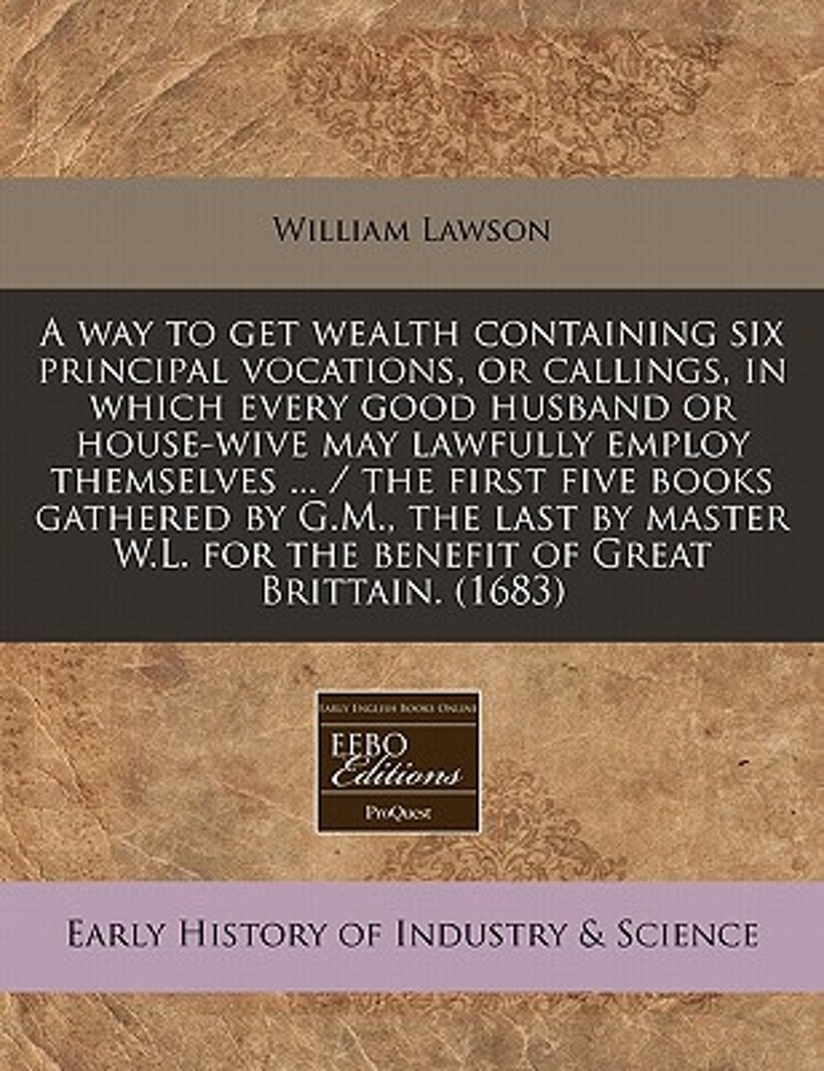 A Way to Get Wealth Containing Six Principal Vocations, or Callings, in Which Every Good Husband or House-Wive May Lawfully Employ Themselves ... / The First Five Books Gathered by G.M., the