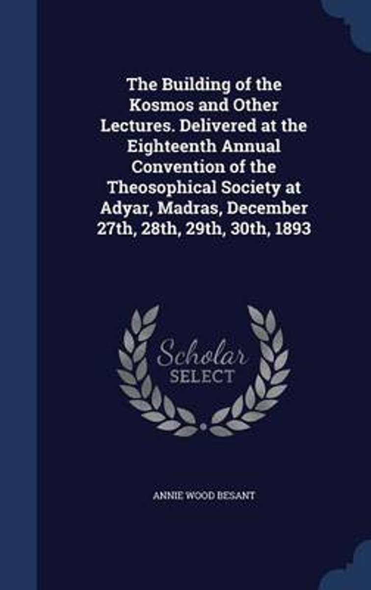 The Building of the Kosmos and Other Lectures. Delivered at the Eighteenth Annual Convention of the Theosophical Society at Adyar, Madras, December 27th, 28th, 29th, 30th, 1893