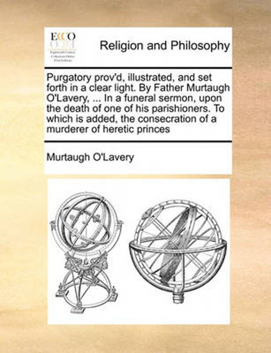 Purgatory Prov'd, Illustrated, and Set Forth in a Clear Light. by Father Murtaugh O'Lavery, ... in a Funeral Sermon, Upon the Death of One of His Parishioners. to Which Is Added, the Consecra