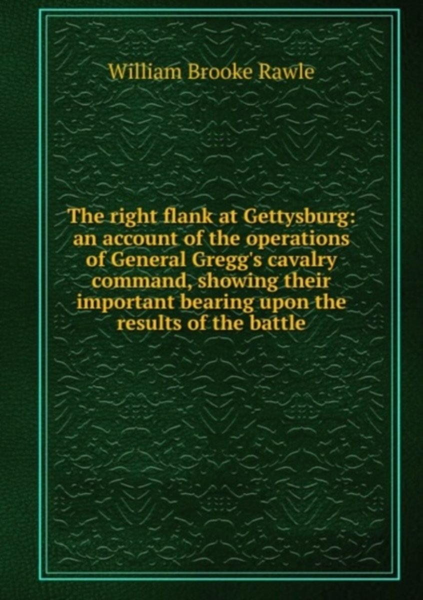 The Right Flank at Gettysburg: an Account of the Operations of General Gregg's Cavalry Command, Showing Their Important Bearing Upon the Results of the Battle