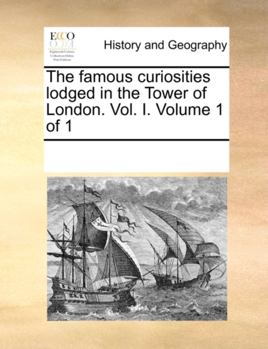 The Famous Curiosities Lodged in the Tower of London. Vol. I. Volume 1 of 1