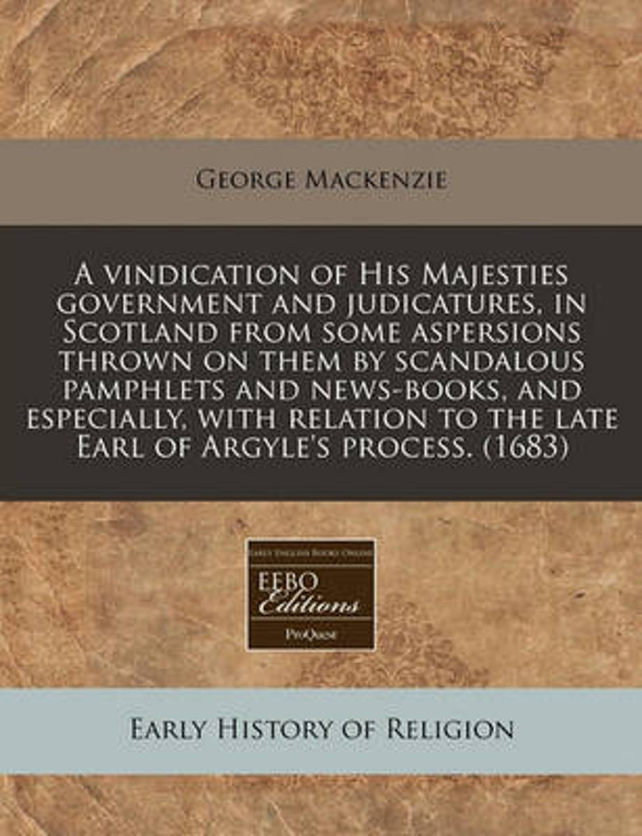 A Vindication of His Majesties Government and Judicatures, in Scotland from Some Aspersions Thrown on Them by Scandalous Pamphlets and News-Books, and Especially, with Relation to the Late Ea