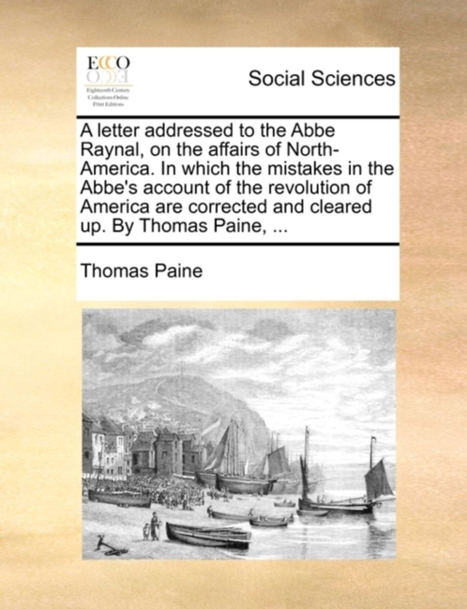 A Letter Addressed to the ABBE Raynal, on the Affairs of North-America. in Which the Mistakes in the Abbe's Account of the Revolution of America Are Corrected and Cleared Up. by Thomas Paine,