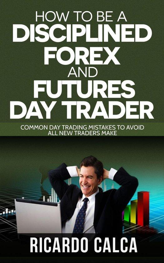 How to be a Disciplined Forex and Futures Day Trader