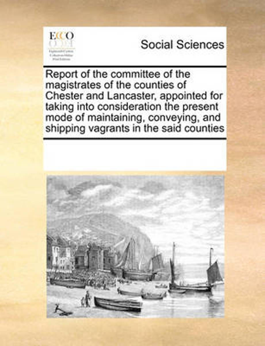 Report of the Committee of the Magistrates of the Counties of Chester and Lancaster, Appointed for Taking Into Consideration the Present Mode of Maintaining, Conveying, and Shipping Vagrants