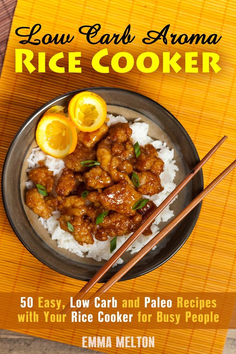 Low Carb Aroma Rice Cooker: 50 Easy, Low Carb and Paleo Recipes with Your Rice Cooker for Busy People.