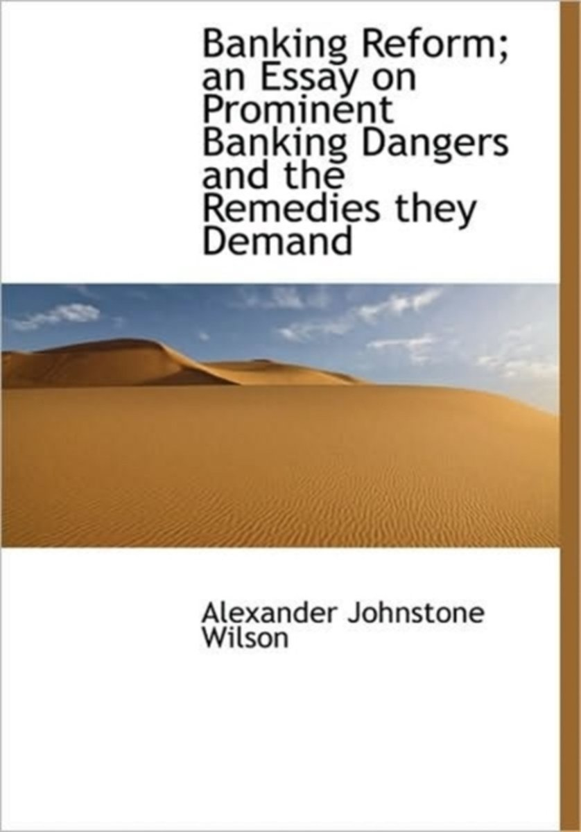 Banking Reform; An Essay on Prominent Banking Dangers and the Remedies They Demand