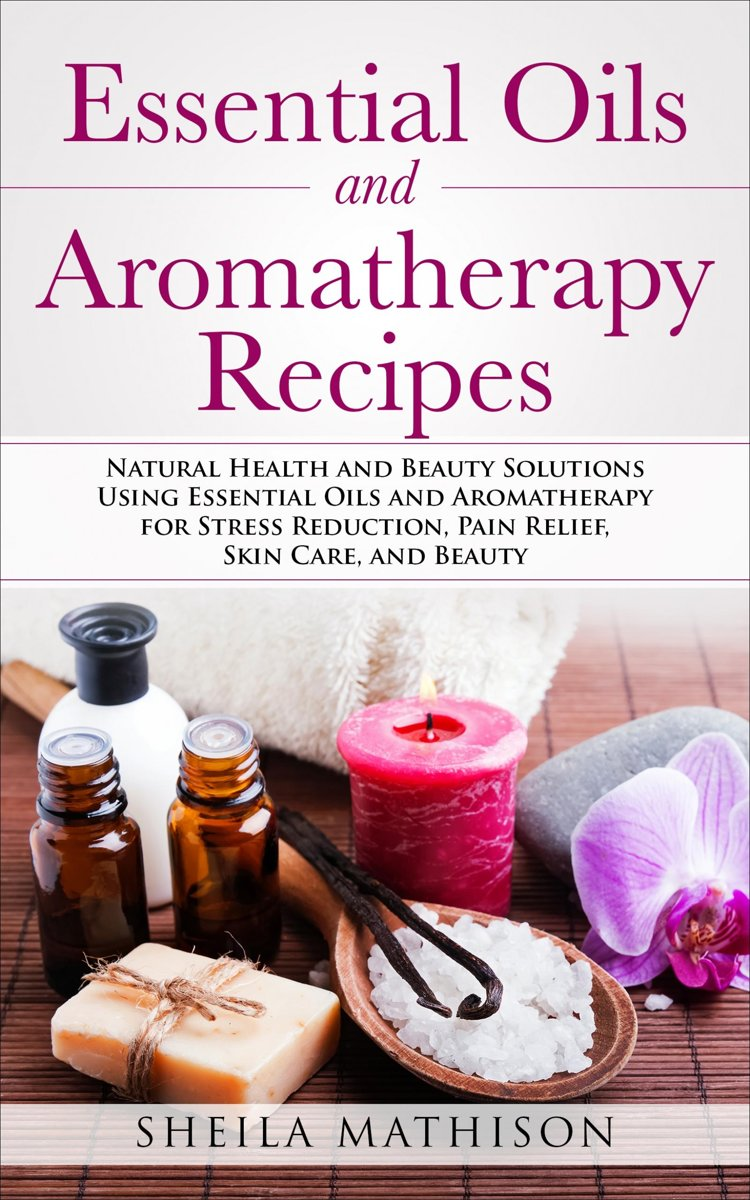 Essential Oils and Aromatherapy Recipes