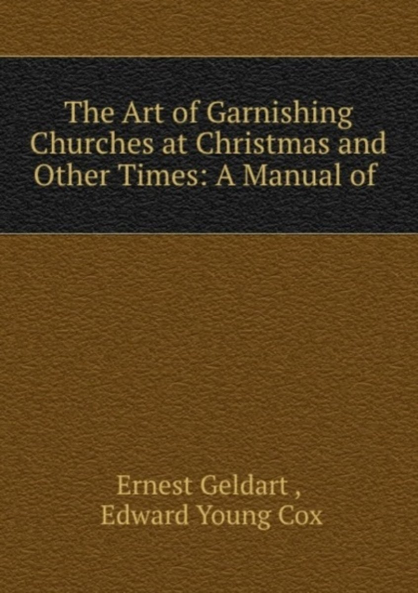 The Art of Garnishing Churches at Christmas and Other Times: a Manual of .