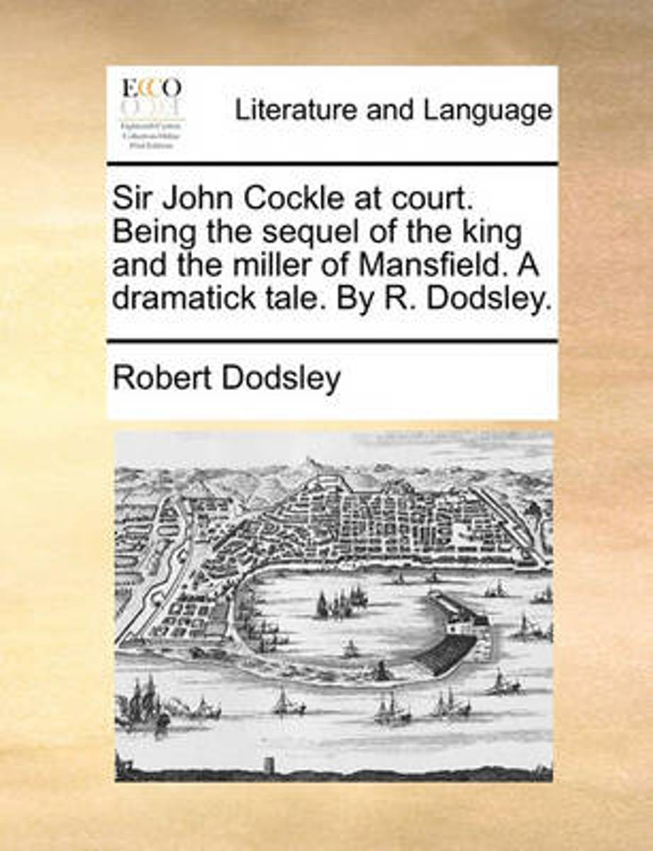 Sir John Cockle at Court. Being the Sequel of the King and the Miller of Mansfield. a Dramatick Tale. by R. Dodsley