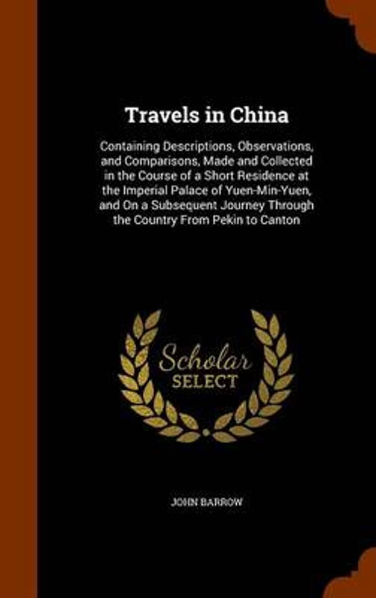 Travels in China, Containing Descriptions, Observations, and Comparisons, Made and Collected in the Course of a Short Residence at the Imperial Palace of Yuen-Min-Yuen, and on a Subsequent Jo