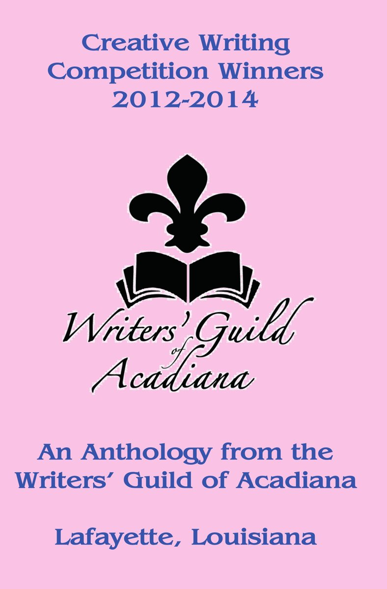 Creative Writing Competition Winners 2012-2014: An Anthology from the Writers' Guild of Acadiana in Lafayette, Louisiana