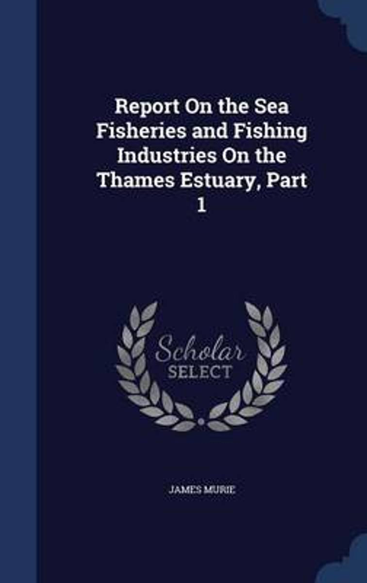 Report on the Sea Fisheries and Fishing Industries on the Thames Estuary, Part 1