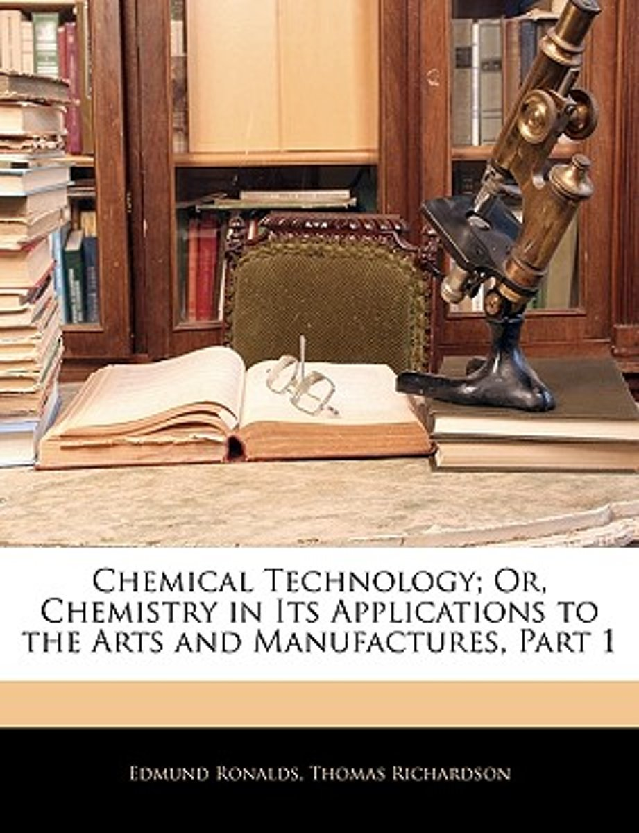 Chemical Technology; Or, Chemistry in Its Applications to the Arts and Manufactures, Part 1