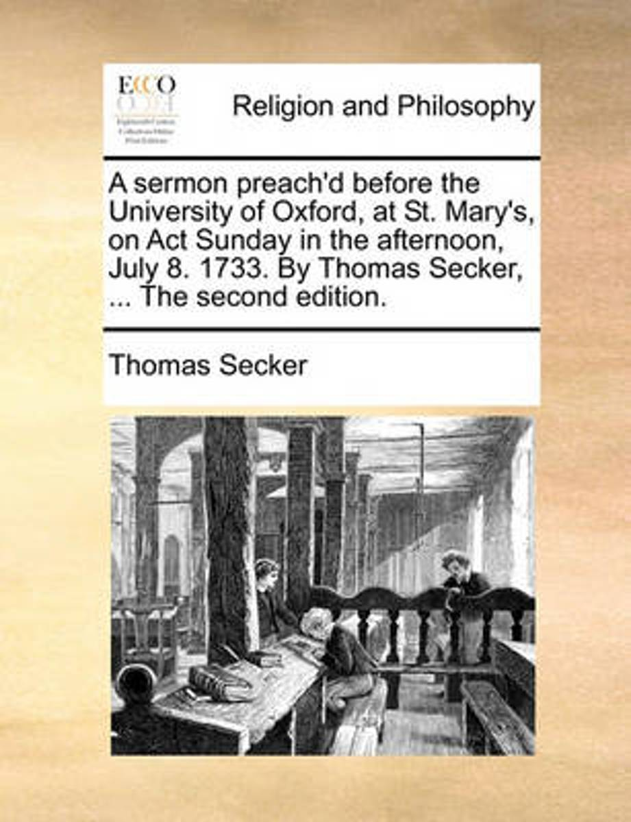 A Sermon Preach'd Before the University of Oxford, at St. Mary's, on ACT Sunday in the Afternoon, July 8. 1733. by Thomas Secker, ... the Second Edition.