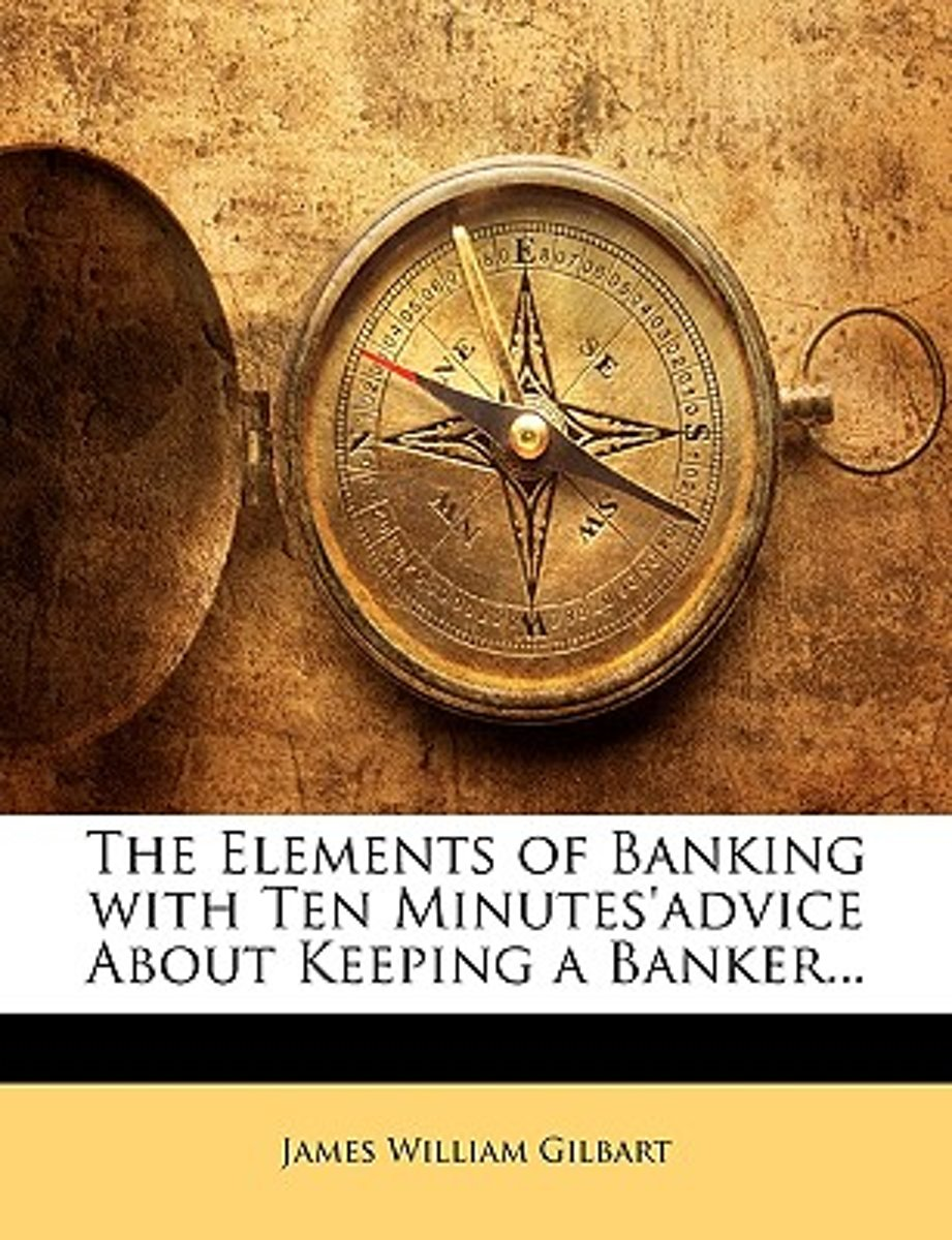 The Elements of Banking with Ten Minutes'advice about Keeping a Banker...