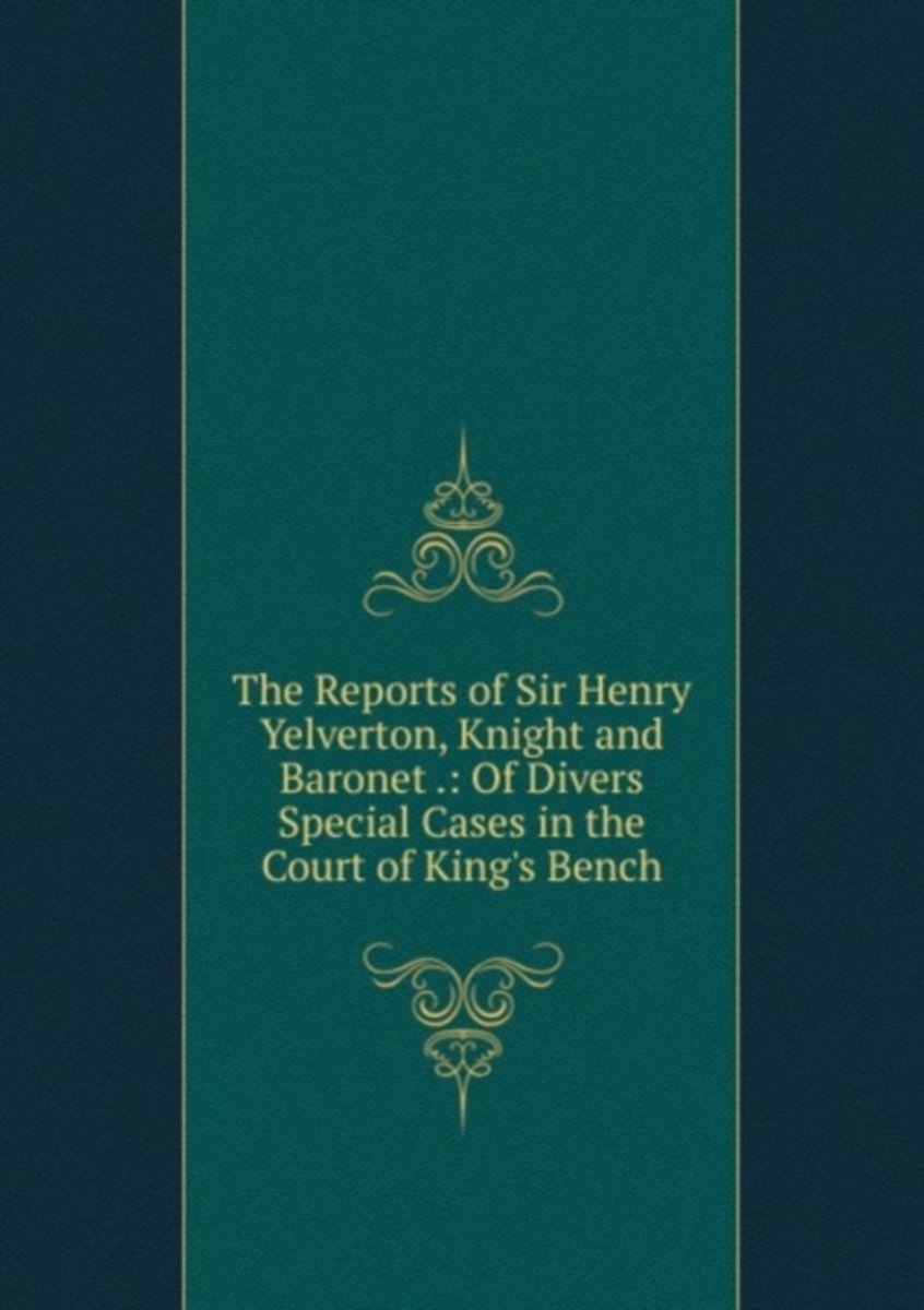 The Reports of Sir Henry Yelverton, Knight and Baronet .: of Divers Special Cases in the Court of King's Bench