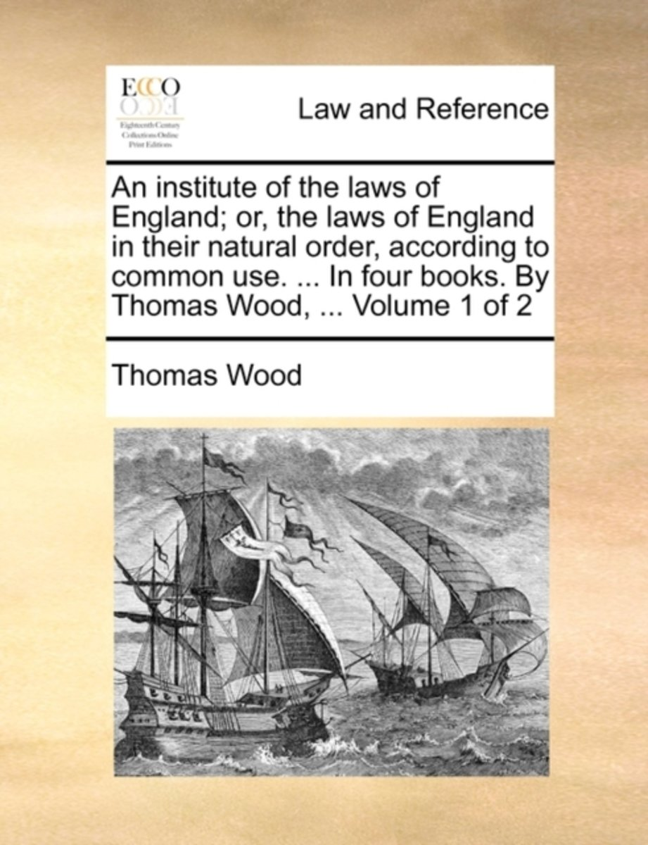 An Institute of the Laws of England; Or, the Laws of England in Their Natural Order, According to Common Use. ... in Four Books. by Thomas Wood, ... Volume 1 of 2