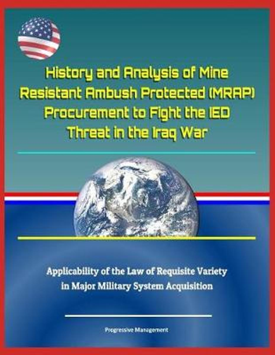 History and Analysis of Mine Resistant Ambush Protected (Mrap) Procurement to Fight the Ied Threat in the Iraq War, Applicability of the Law of Requisite Variety in Major Military System Acqu