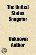 The United States Songster; A Choice Selection of about One Hundred and Seventy of the Most Popular Songs Including Nearly All the Songs Contained in the American Songster to Which Is Added t