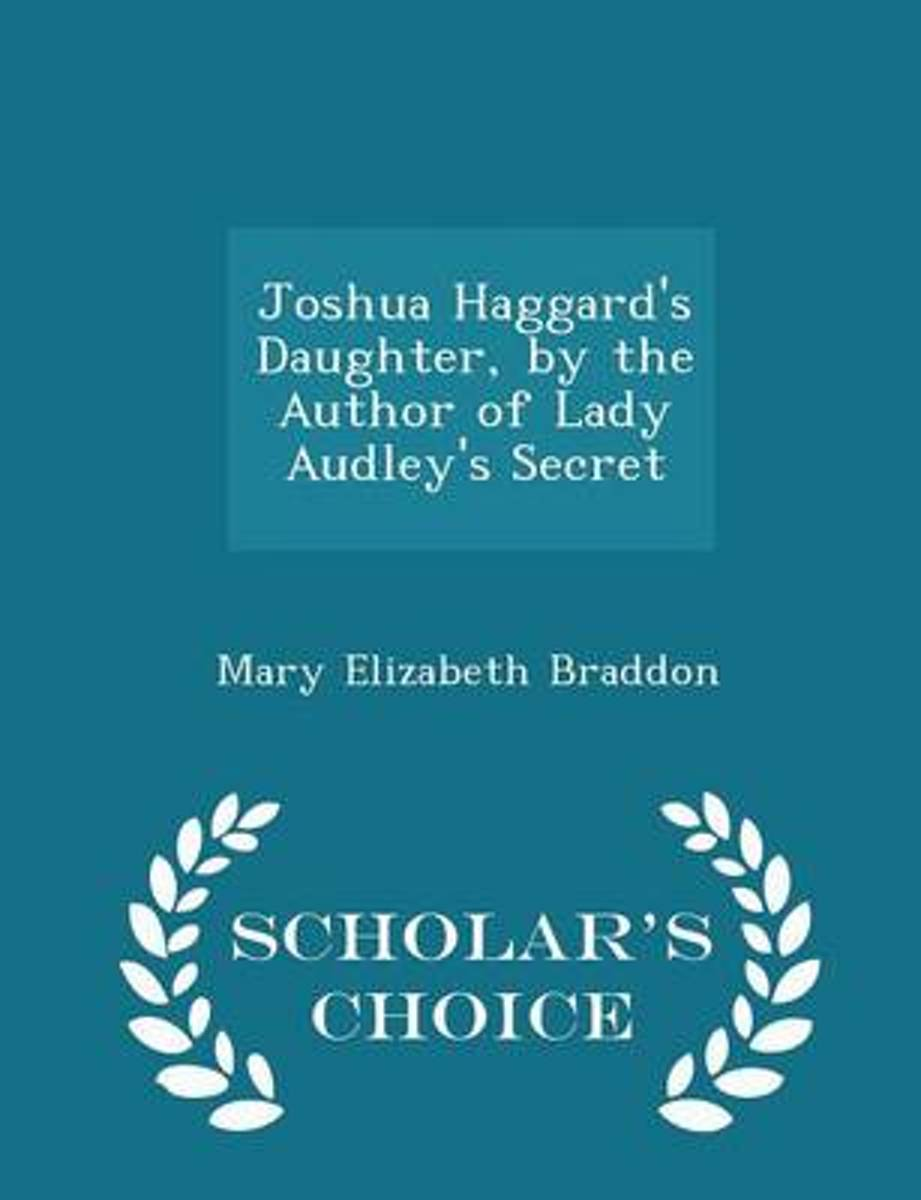 Joshua Haggard's Daughter, by the Author of Lady Audley's Secret - Scholar's Choice Edition