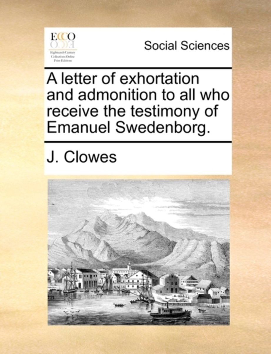 A Letter of Exhortation and Admonition to All Who Receive the Testimony of Emanuel Swedenborg.