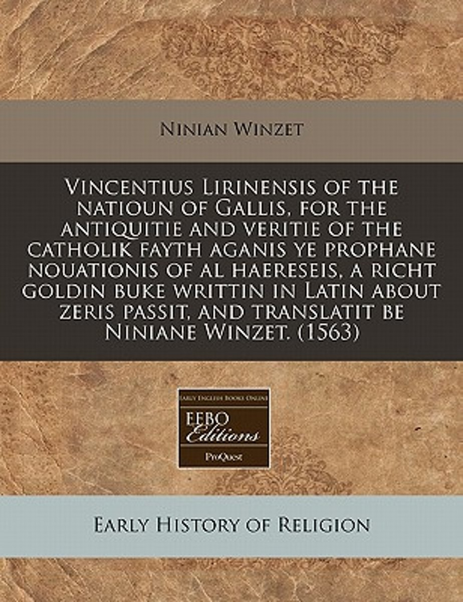 Vincentius Lirinensis of the Natioun of Gallis, for the Antiquitie and Veritie of the Catholik Fayth Aganis Ye Prophane Nouationis of Al Haereseis