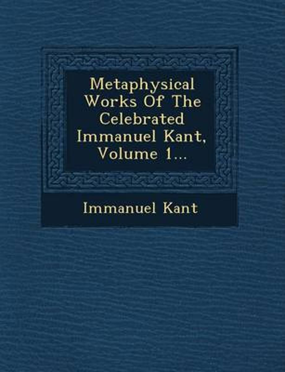 Metaphysical Works of the Celebrated Immanuel Kant, Volume 1...