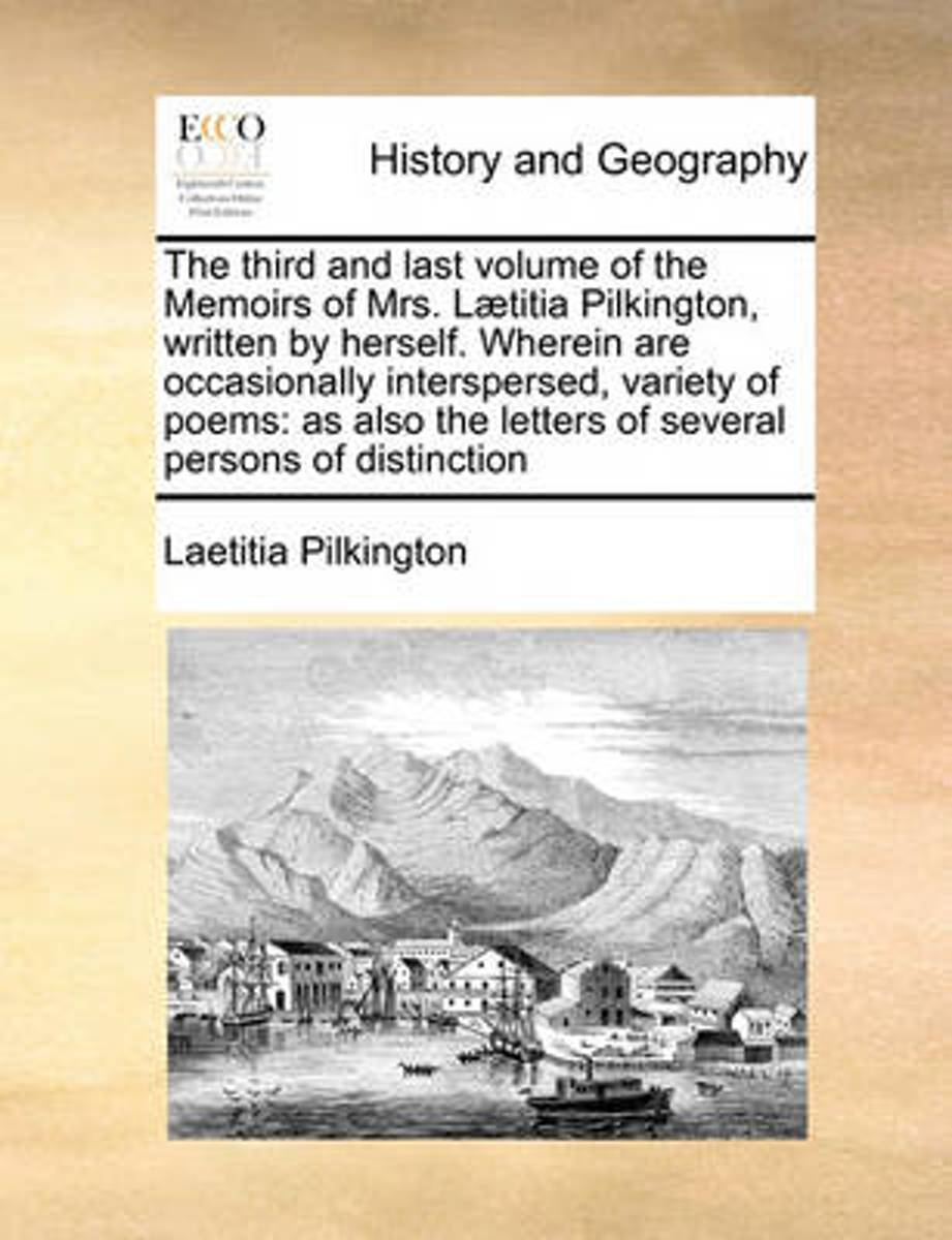 The Third and Last Volume of the Memoirs of Mrs. L]titia Pilkington, Written by Herself. Wherein Are Occasionally Interspersed, Variety of Poems