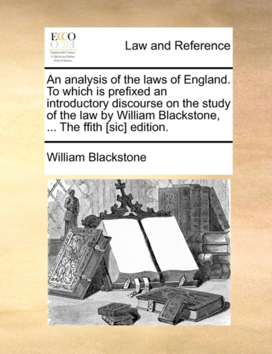 An Analysis of the Laws of England. to Which Is Prefixed an Introductory Discourse on the Study of the Law by William Blackstone, ... the Ffith [Sic] Edition.