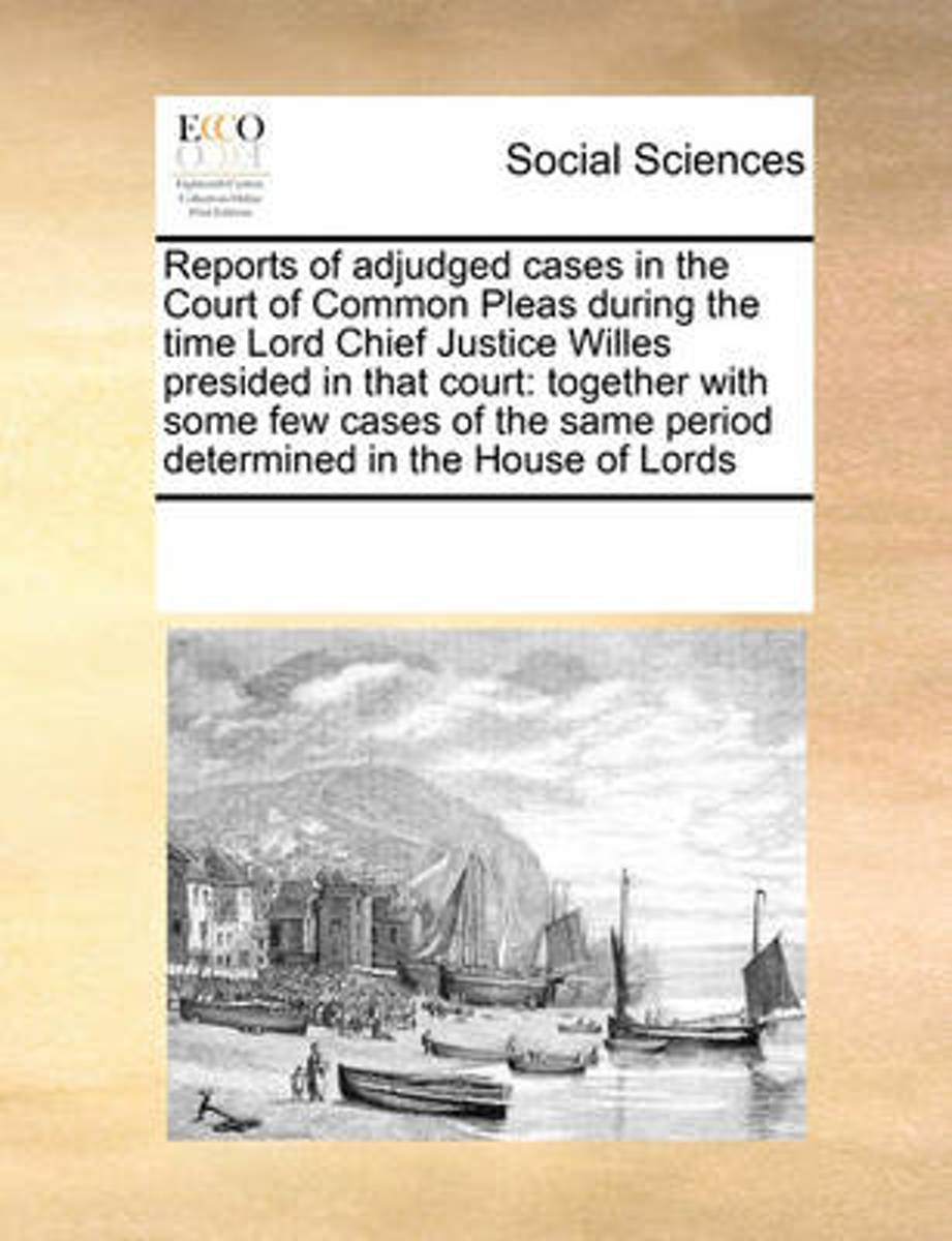 Reports of Adjudged Cases in the Court of Common Pleas During the Time Lord Chief Justice Willes Presided in That Court