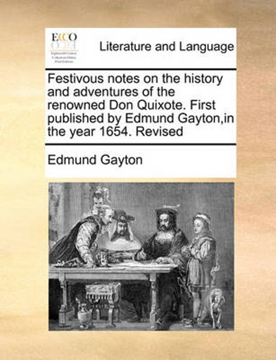 Festivous Notes on the History and Adventures of the Renowned Don Quixote. First Published by Edmund Gayton, in the Year 1654. Revised
