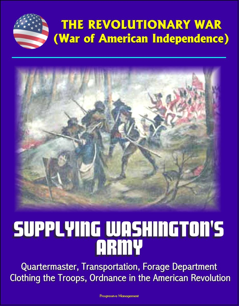 The Revolutionary War (War of American Independence): Supplying Washington's Army - Quartermaster, Transportation, Forage Department, Clothing the Troops, Ordnance in the American Revolution