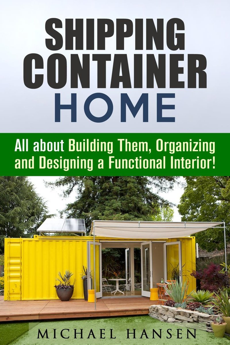 Shipping Container Home: All about Building Them, Organizing and Designing a Functional Interior!