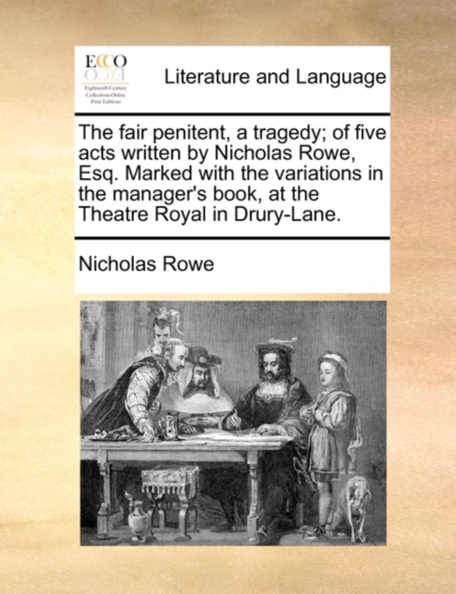 The Fair Penitent, a Tragedy; Of Five Acts Written by Nicholas Rowe, Esq. Marked with the Variations in the Manager's Book, at the Theatre Royal in Drury-Lane