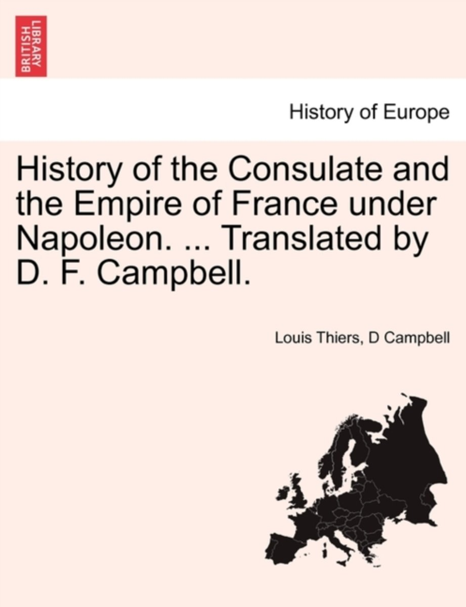 History of the Consulate and the Empire of France Under Napoleon. ... Translated by D. F. Campbell. Vol. I