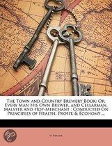 The Town And Country Brewery Book: Or, Every Man His Own Brewer, And Cellarman, Malster And Hop-Merchant: Conducted On Principles Of Health, Profit, &