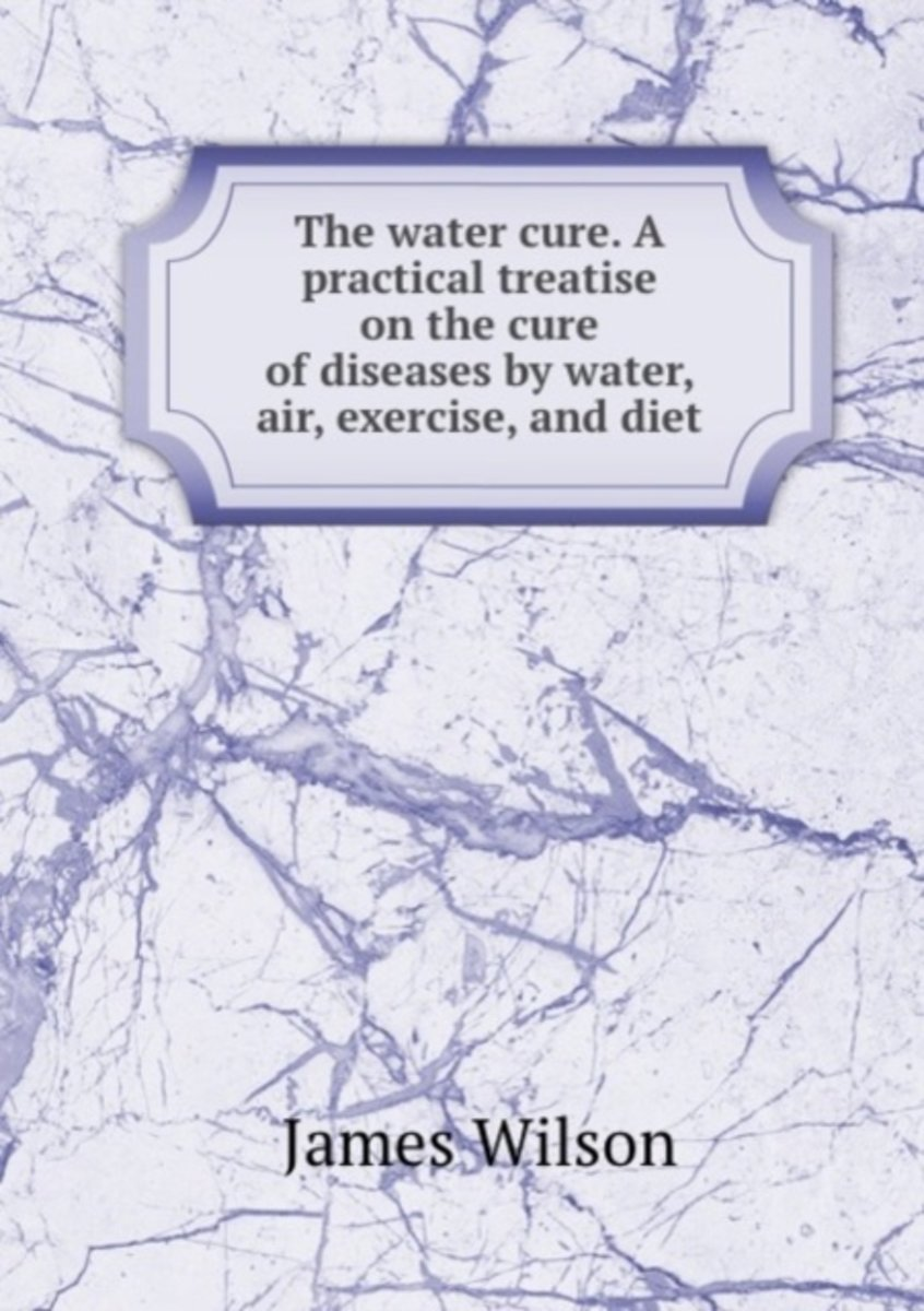 The Water Cure. a Practical Treatise on the Cure of Diseases by Water, Air, Exercise, and Diet