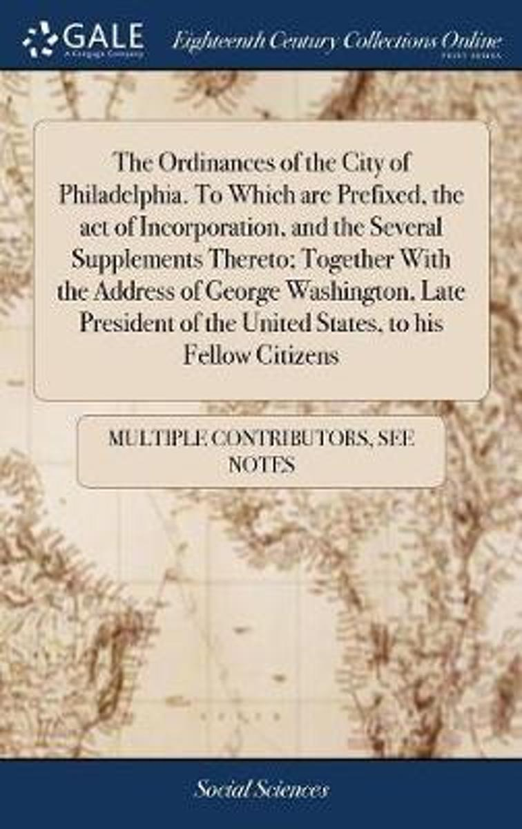 The Ordinances of the City of Philadelphia. to Which Are Prefixed, the Act of Incorporation, and the Several Supplements Thereto; Together with the Address of George Washington, Late Presiden
