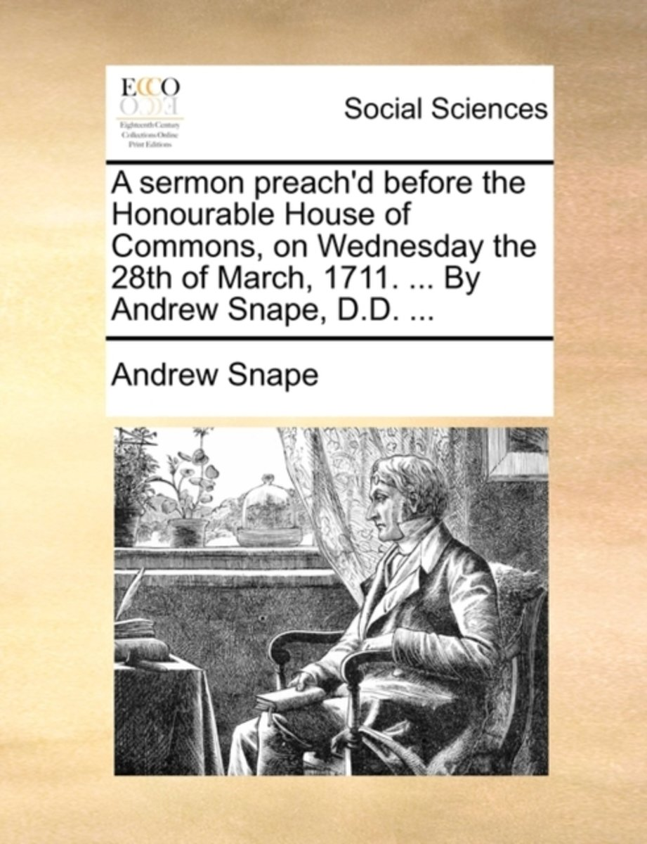 A Sermon Preach'd Before the Honourable House of Commons, on Wednesday the 28th of March, 1711. ... by Andrew Snape, D.D. ...