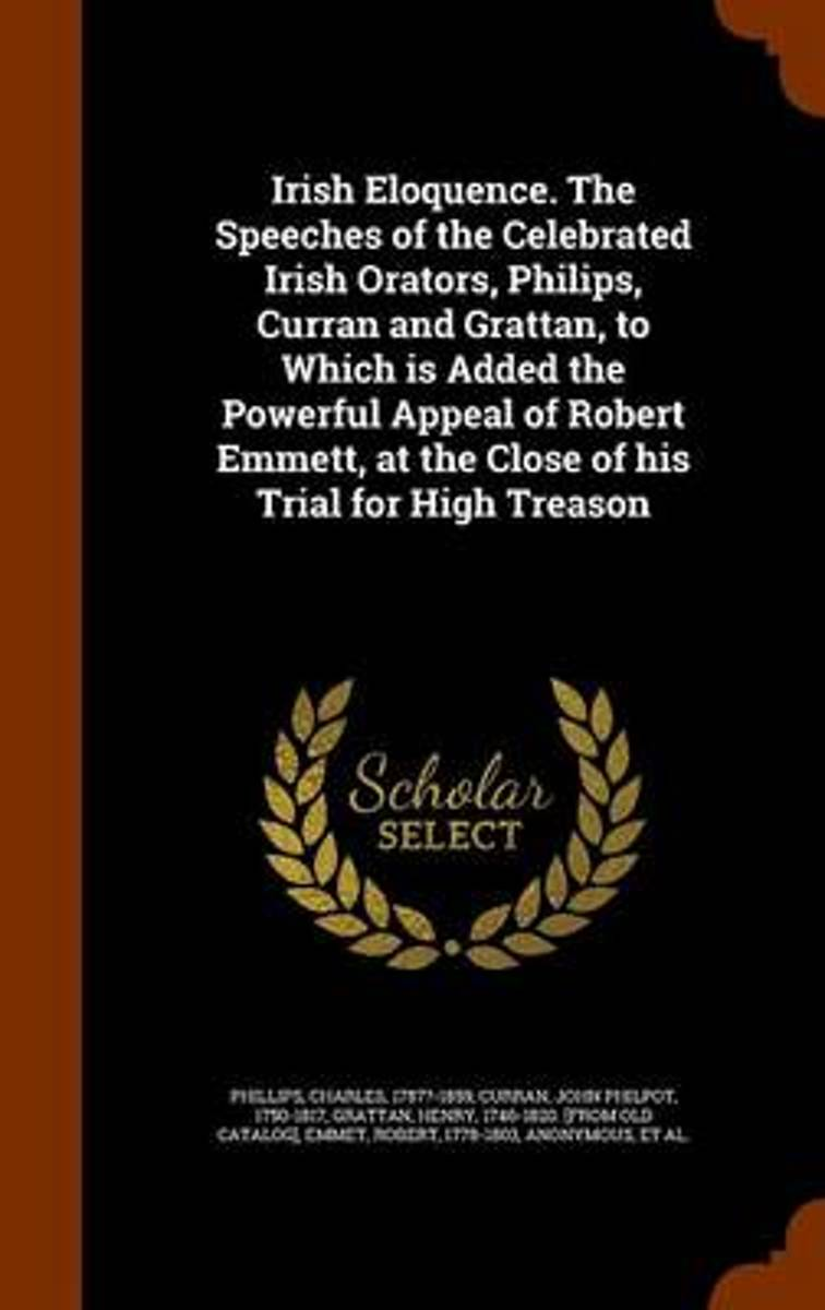 Irish Eloquence. the Speeches of the Celebrated Irish Orators, Philips, Curran and Grattan, to Which Is Added the Powerful Appeal of Robert Emmett, at the Close of His Trial for High Treason