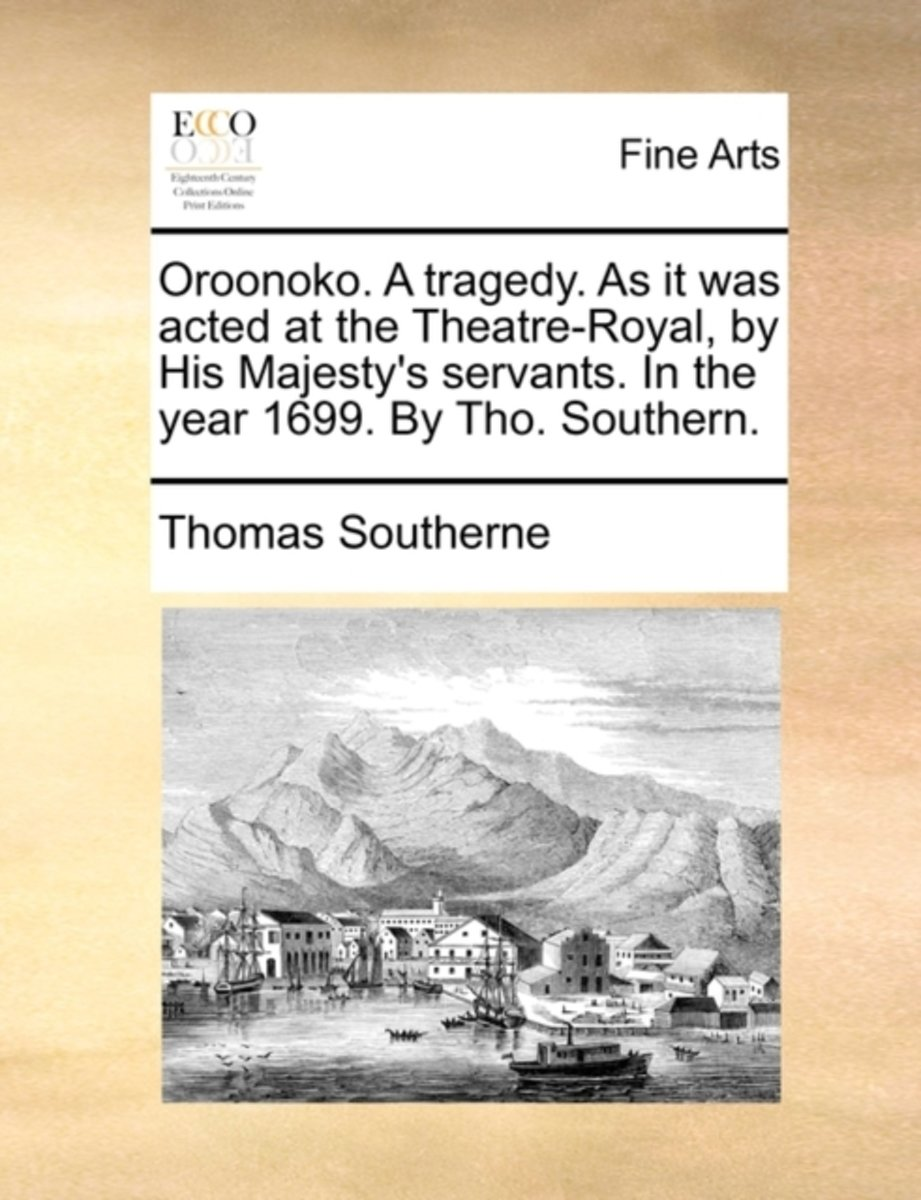 Oroonoko. a Tragedy. as It Was Acted at the Theatre-Royal, by His Majesty's Servants. in the Year 1699. by Tho. Southern