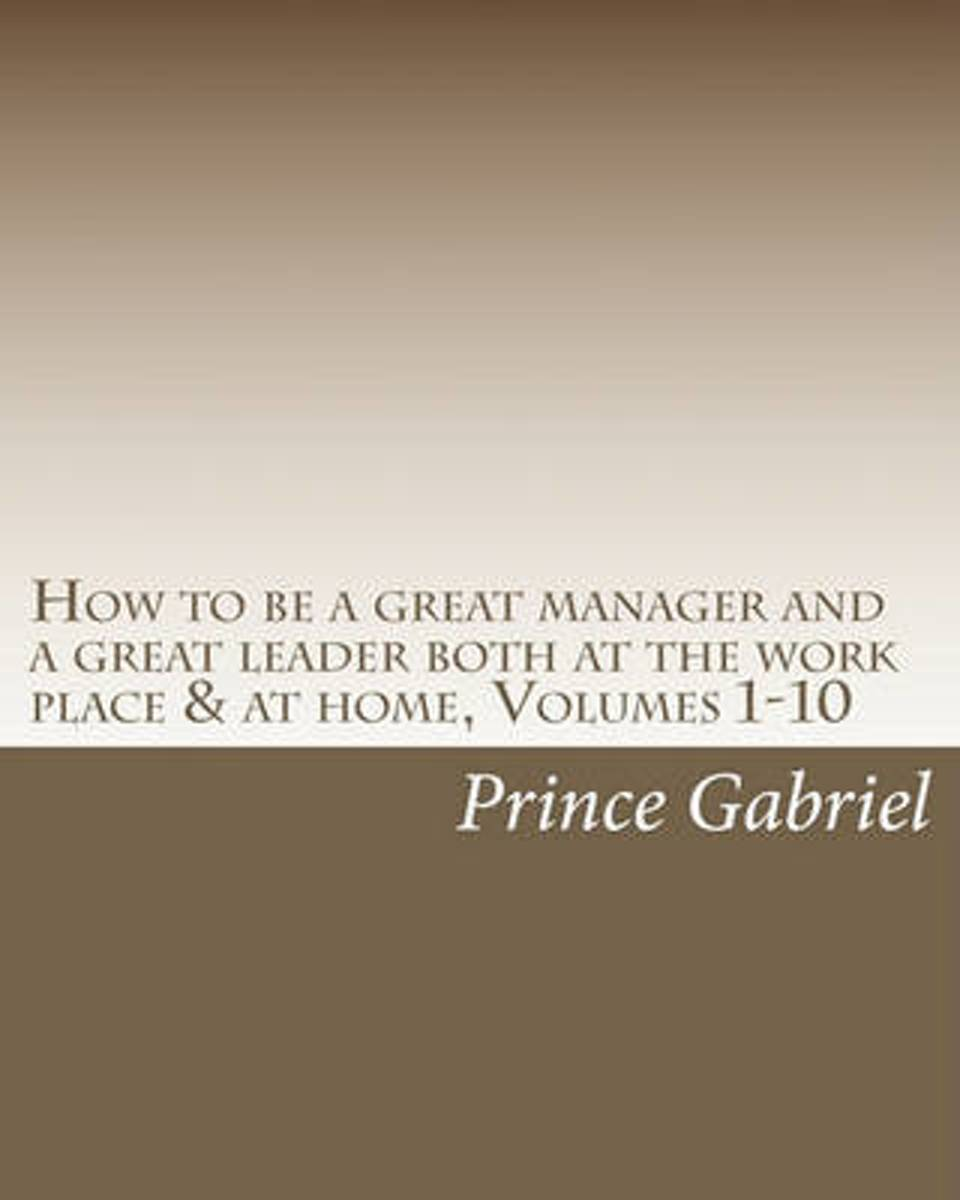 How to Be a Great Manager and a Great Leader Both at the Work Place & at Home, Volumes 1-10