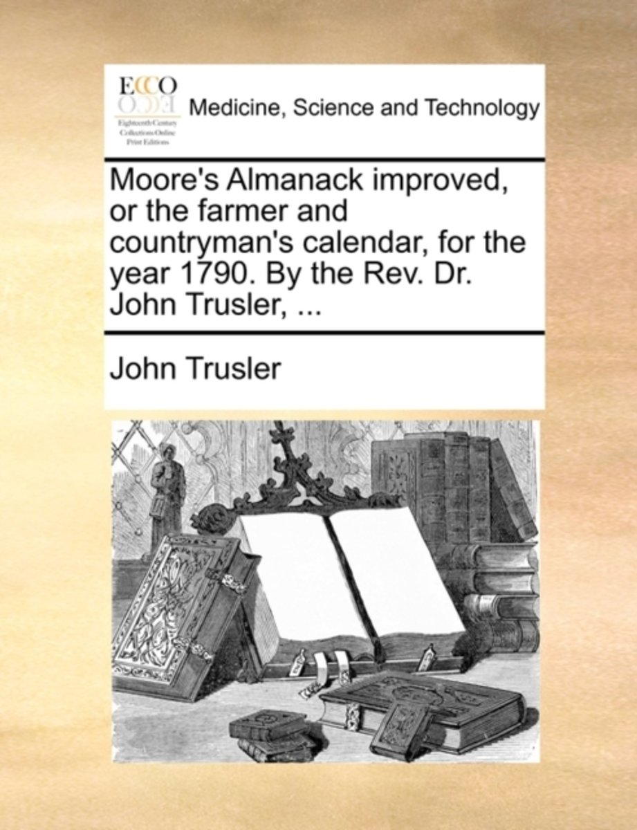 Moore's Almanack Improved, or the Farmer and Countryman's Calendar, for the Year 1790. by the Rev. Dr. John Trusler,