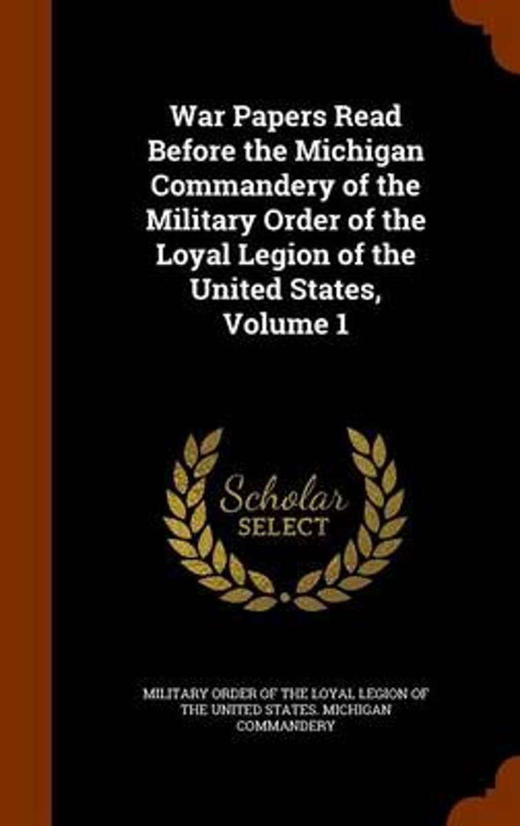 War Papers Read Before the Michigan Commandery of the Military Order of the Loyal Legion of the United States, Volume 1