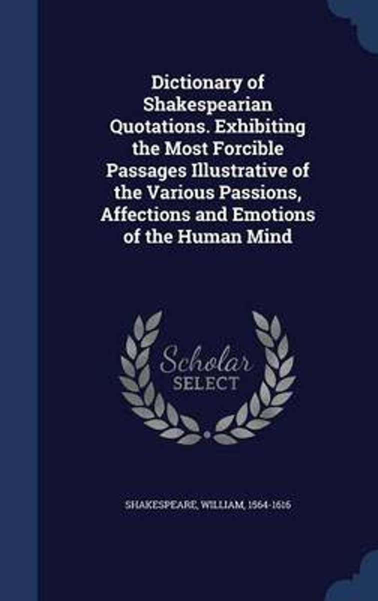 Dictionary of Shakespearian Quotations. Exhibiting the Most Forcible Passages Illustrative of the Various Passions, Affections and Emotions of the Human Mind